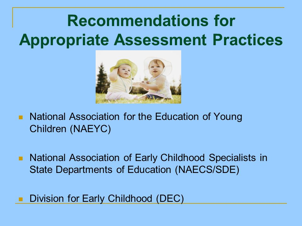 Program-Relevant Assessment To determine a child's current skill level or baseline skills before intervention To develop IFSP/IEP goals and objectives To plan curriculum To monitor progress To refine/adapt instruction