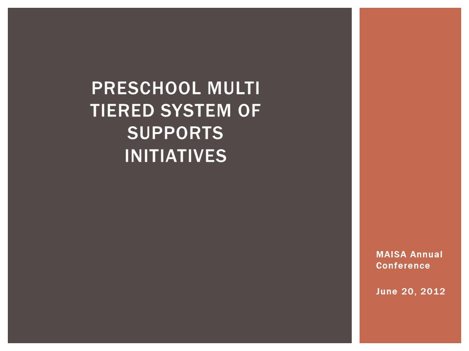 MAISA Annual Conference June 20, 2012 PRESCHOOL MULTI TIERED SYSTEM OF SUPPORTS INITIATIVES