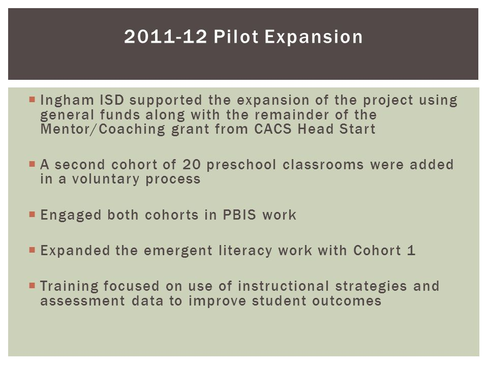  Ingham ISD supported the expansion of the project using general funds along with the remainder of the Mentor/Coaching grant from CACS Head Start  A second cohort of 20 preschool classrooms were added in a voluntary process  Engaged both cohorts in PBIS work  Expanded the emergent literacy work with Cohort 1  Training focused on use of instructional strategies and assessment data to improve student outcomes 2011-12 Pilot Expansion