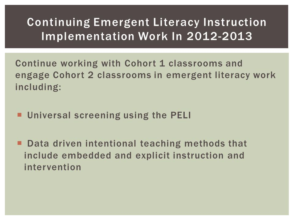 Continue working with Cohort 1 classrooms and engage Cohort 2 classrooms in emergent literacy work including:  Universal screening using the PELI  Data driven intentional teaching methods that include embedded and explicit instruction and intervention Continuing Emergent Literacy Instruction Implementation Work In 2012-2013