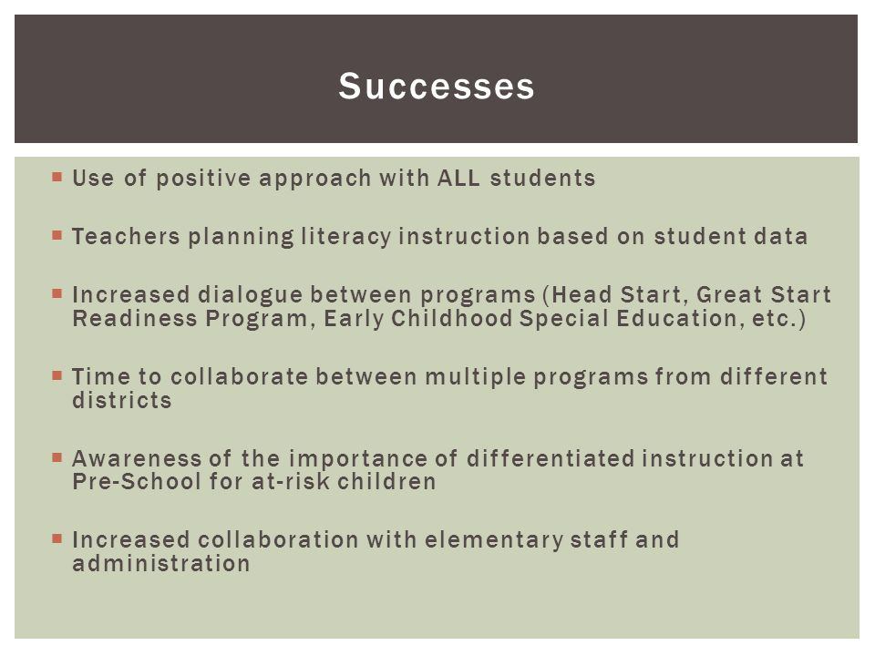  Use of positive approach with ALL students  Teachers planning literacy instruction based on student data  Increased dialogue between programs (Head Start, Great Start Readiness Program, Early Childhood Special Education, etc.)  Time to collaborate between multiple programs from different districts  Awareness of the importance of differentiated instruction at Pre-School for at-risk children  Increased collaboration with elementary staff and administration Successes