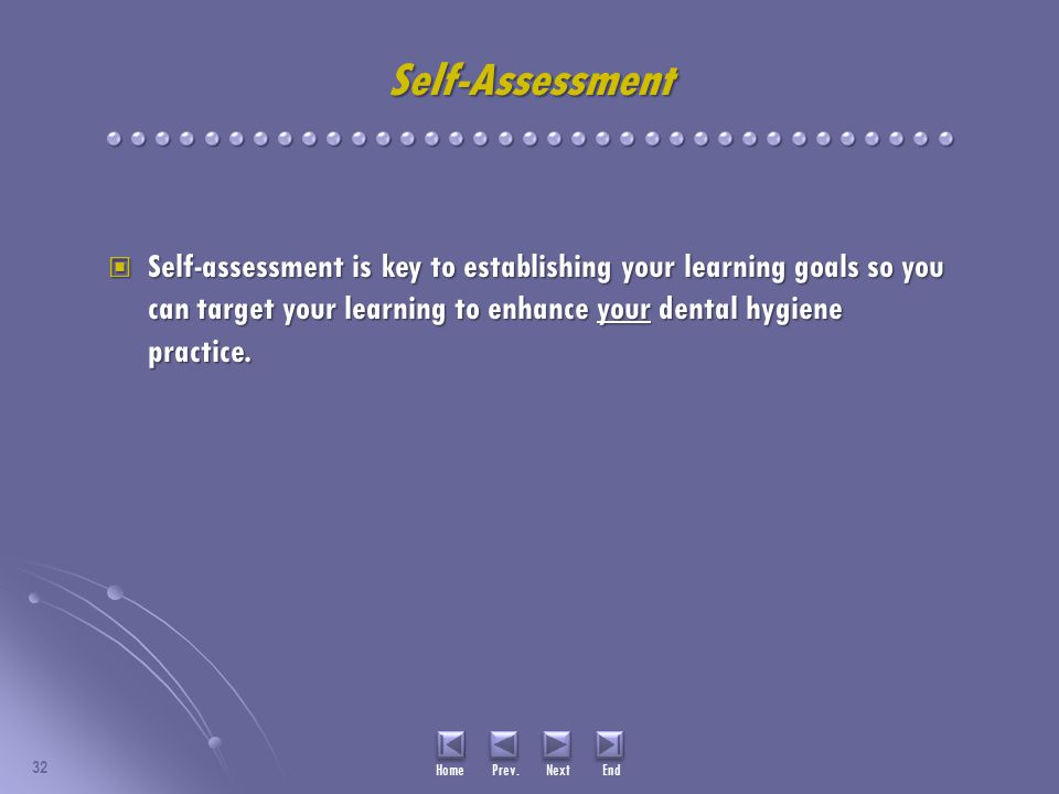 Self-Assessment Self-assessment is key to establishing your learning goals so you can target your learning to enhance your dental hygiene practice.