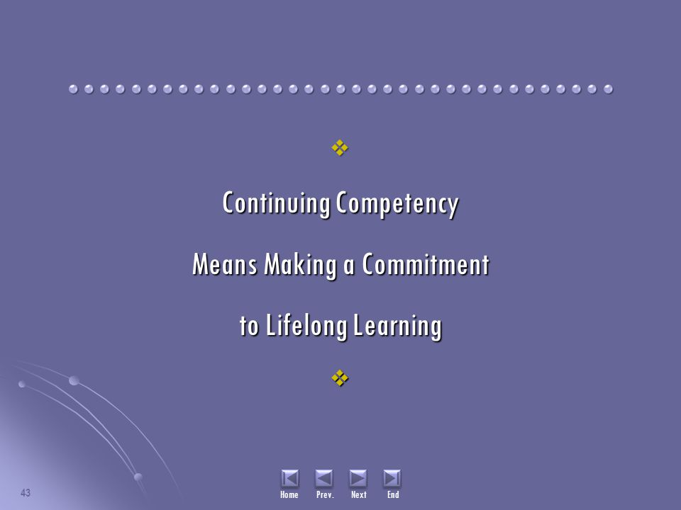 43  Continuing Competency Means Making a Commitment to Lifelong Learning  Home Prev. Next End
