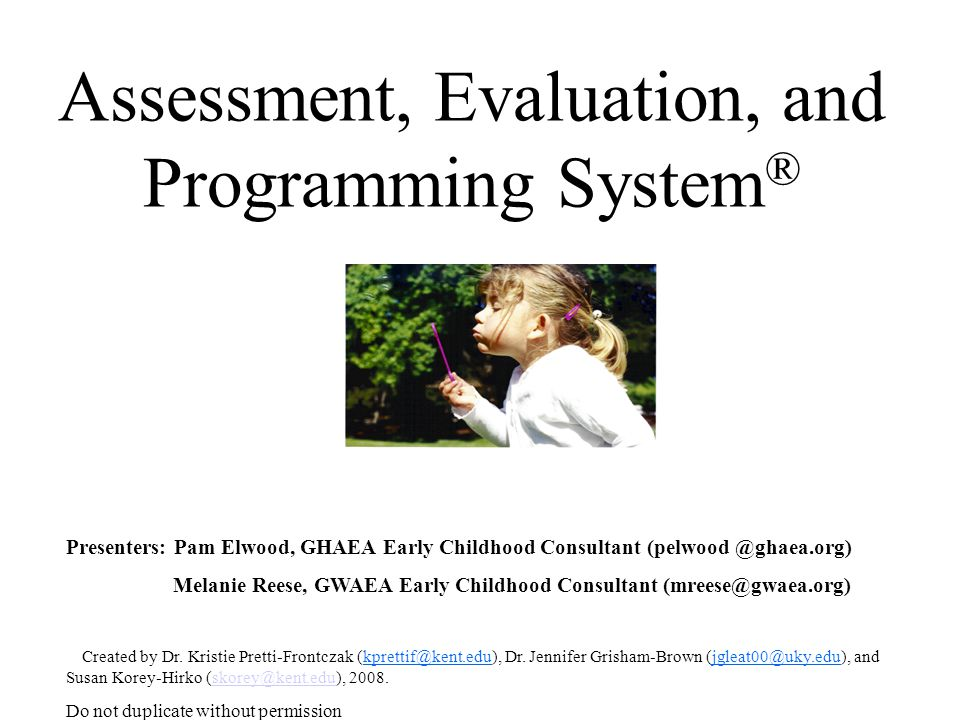Assessment, Evaluation, and Programming System ® Presenters: Pam Elwood, GHAEA Early Childhood Consultant (pelwood @ghaea.org) Melanie Reese, GWAEA Early Childhood Consultant (mreese@gwaea.org) Created by Dr.