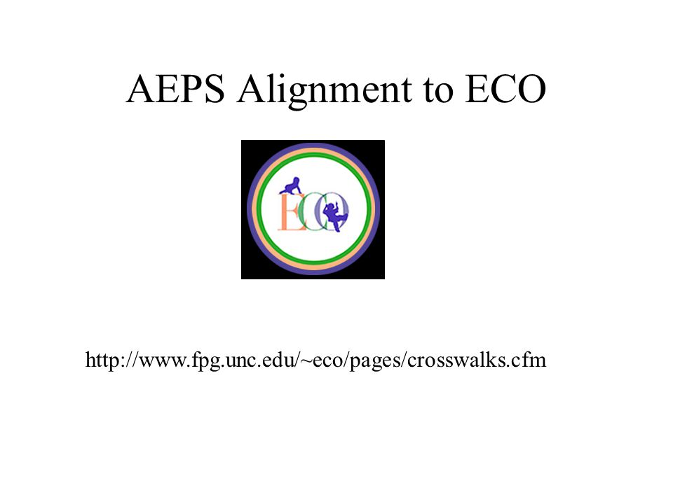 AEPS Alignment to ECO http://www.fpg.unc.edu/~eco/pages/crosswalks.cfm
