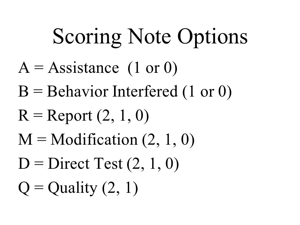 A = Assistance (1 or 0) B = Behavior Interfered (1 or 0) R = Report (2, 1, 0) M = Modification (2, 1, 0) D = Direct Test (2, 1, 0) Q = Quality (2, 1) Scoring Note Options
