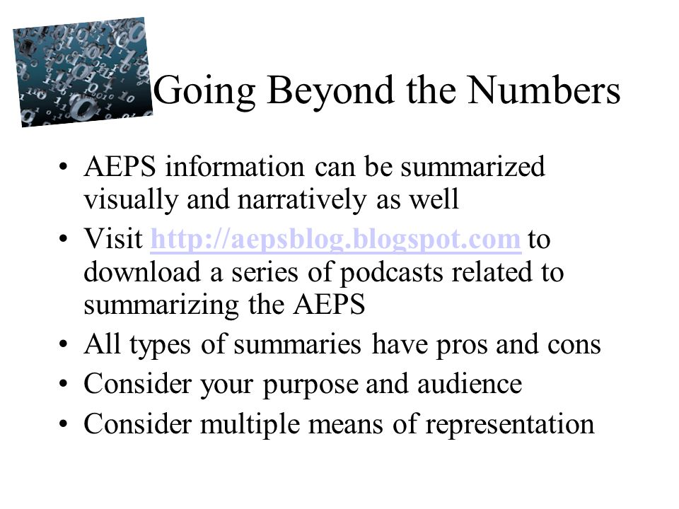 Going Beyond the Numbers AEPS information can be summarized visually and narratively as well Visit http://aepsblog.blogspot.com to download a series of podcasts related to summarizing the AEPShttp://aepsblog.blogspot.com All types of summaries have pros and cons Consider your purpose and audience Consider multiple means of representation