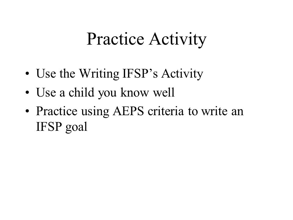 Practice Activity Use the Writing IFSP's Activity Use a child you know well Practice using AEPS criteria to write an IFSP goal