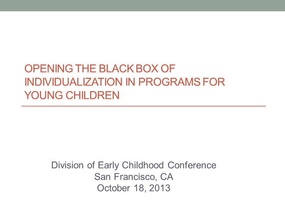OPENING THE BLACK BOX OF INDIVIDUALIZATION IN PROGRAMS FOR YOUNG CHILDREN Division of Early Childhood Conference San Francisco, CA October 18, 2013