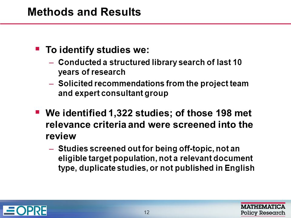  To identify studies we: –Conducted a structured library search of last 10 years of research –Solicited recommendations from the project team and expert consultant group  We identified 1,322 studies; of those 198 met relevance criteria and were screened into the review –Studies screened out for being off-topic, not an eligible target population, not a relevant document type, duplicate studies, or not published in English Methods and Results 12