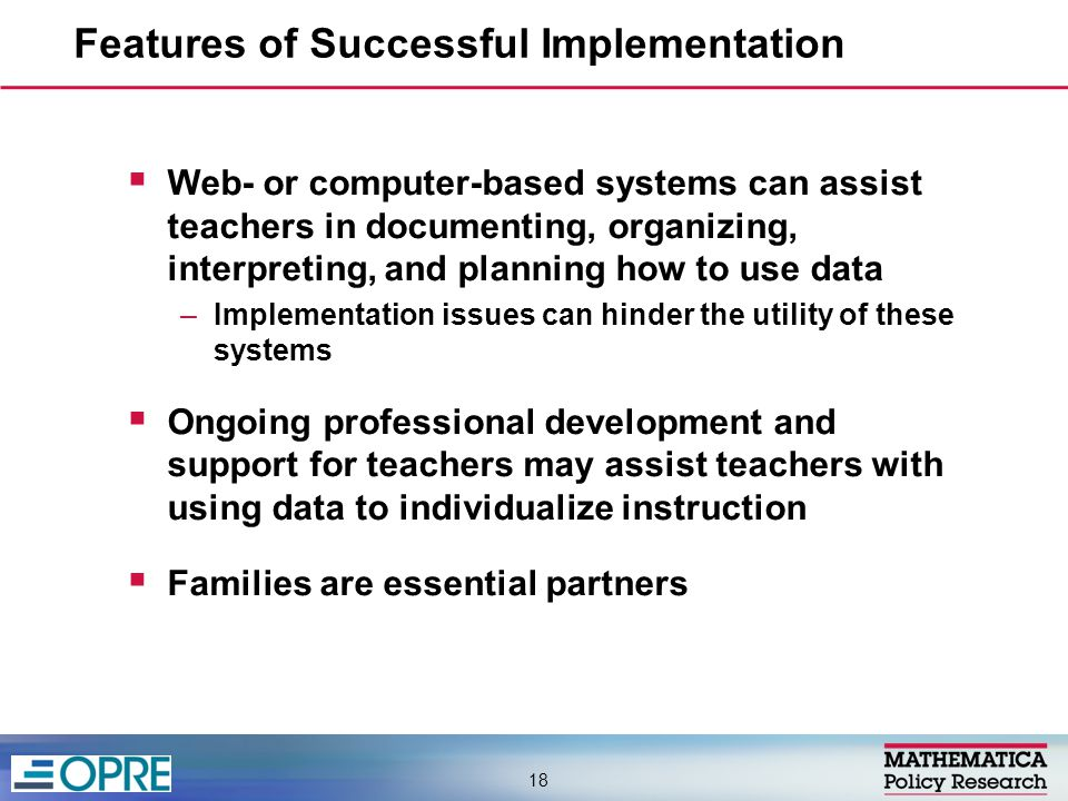  Web- or computer-based systems can assist teachers in documenting, organizing, interpreting, and planning how to use data –Implementation issues can hinder the utility of these systems  Ongoing professional development and support for teachers may assist teachers with using data to individualize instruction  Families are essential partners Features of Successful Implementation 18