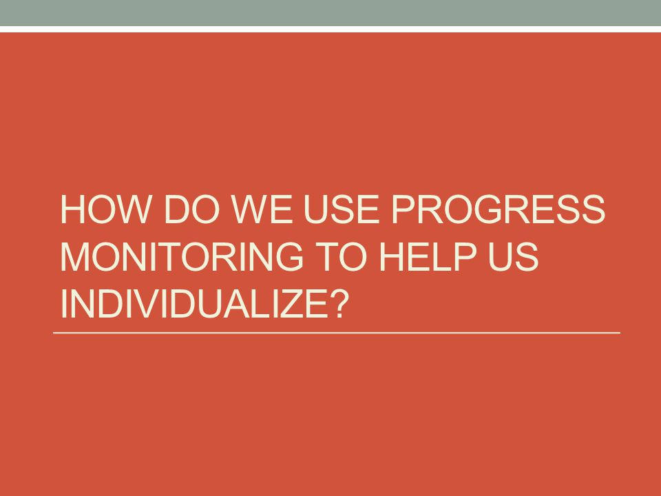 HOW DO WE USE PROGRESS MONITORING TO HELP US INDIVIDUALIZE