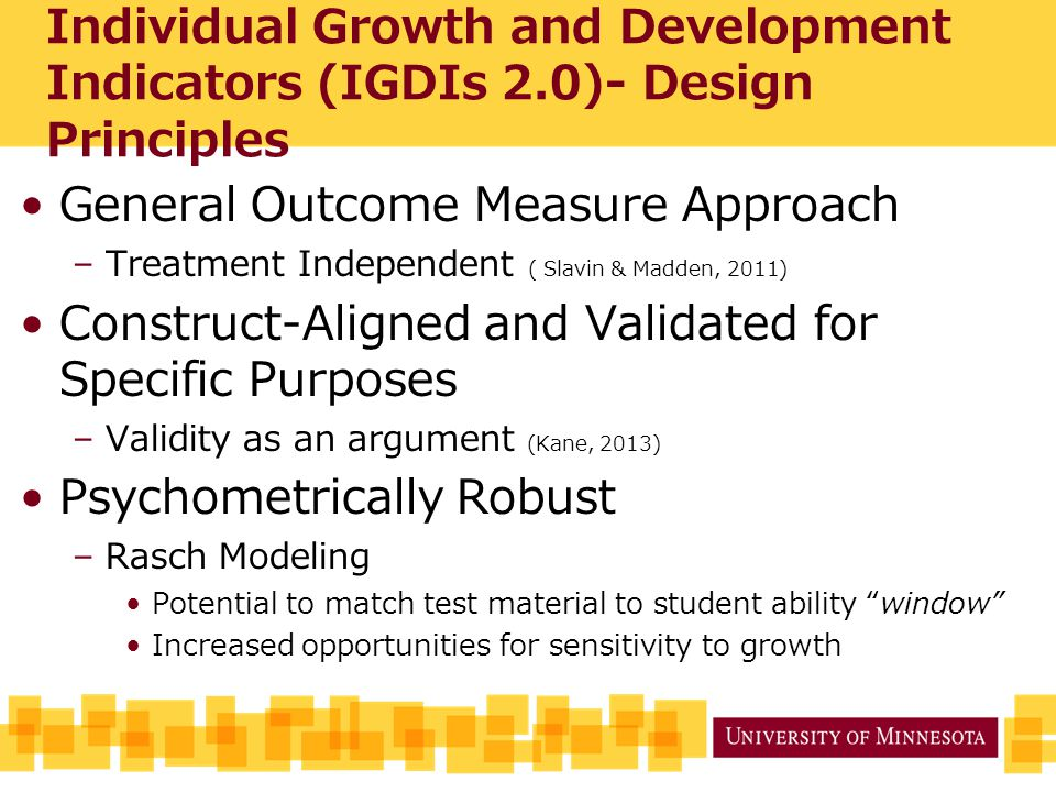 Individual Growth and Development Indicators (IGDIs 2.0)- Design Principles General Outcome Measure Approach –Treatment Independent ( Slavin & Madden, 2011) Construct-Aligned and Validated for Specific Purposes –Validity as an argument (Kane, 2013) Psychometrically Robust –Rasch Modeling Potential to match test material to student ability window Increased opportunities for sensitivity to growth