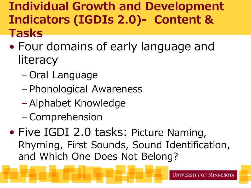 Individual Growth and Development Indicators (IGDIs 2.0)- Content & Tasks Four domains of early language and literacy –Oral Language –Phonological Awareness –Alphabet Knowledge –Comprehension Five IGDI 2.0 tasks: Picture Naming, Rhyming, First Sounds, Sound Identification, and Which One Does Not Belong
