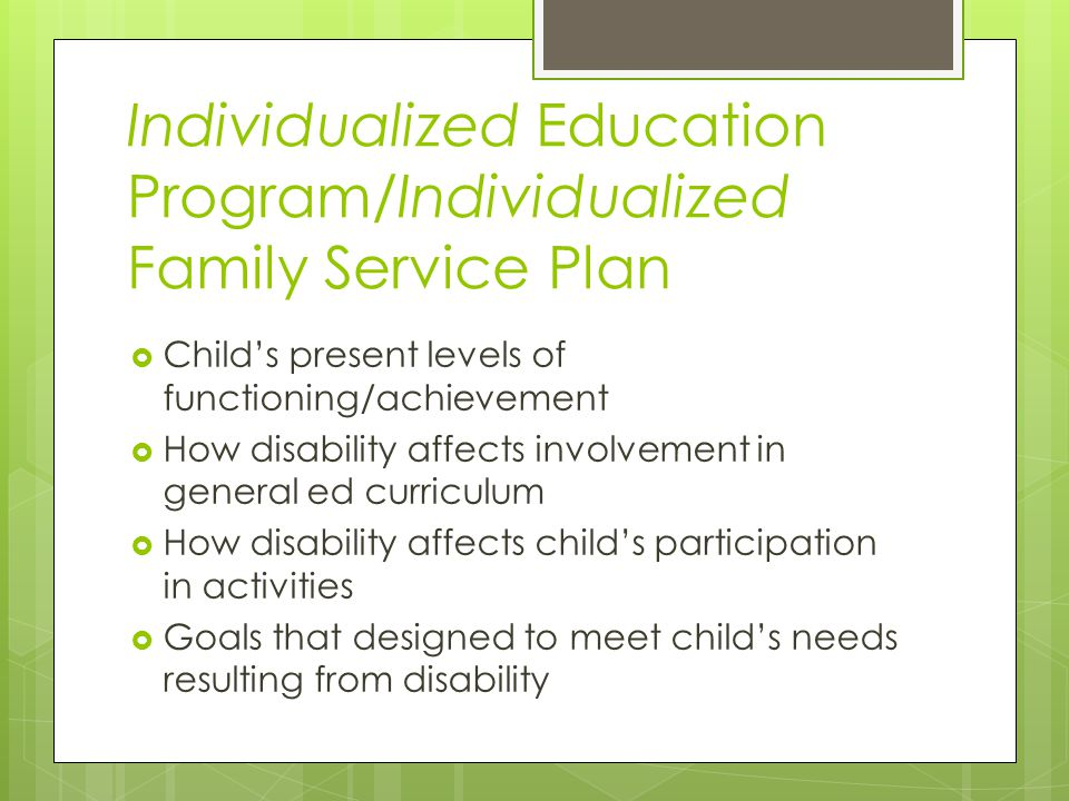 Individualized Education Program/Individualized Family Service Plan  Child's present levels of functioning/achievement  How disability affects involvement in general ed curriculum  How disability affects child's participation in activities  Goals that designed to meet child's needs resulting from disability