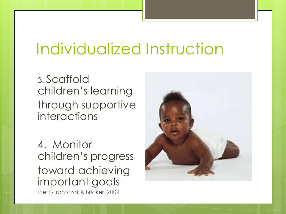 Individualized Instruction 3. Scaffold children's learning through supportive interactions 4.