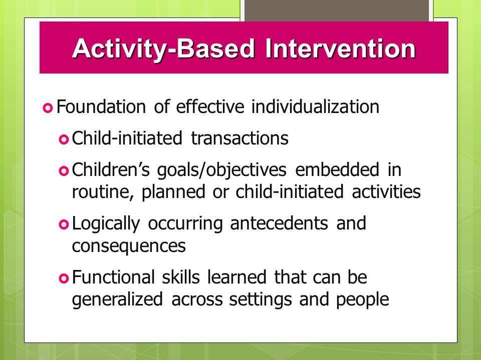 Activity-Based Intervention  Foundation of effective individualization  Child-initiated transactions  Children's goals/objectives embedded in routine, planned or child-initiated activities  Logically occurring antecedents and consequences  Functional skills learned that can be generalized across settings and people
