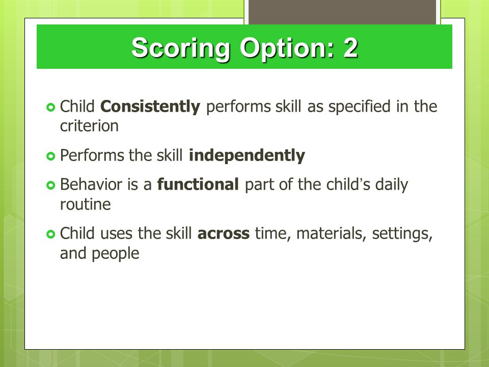 Scoring Option: 2  Child Consistently performs skill as specified in the criterion  Performs the skill independently  Behavior is a functional part of the child ' s daily routine  Child uses the skill across time, materials, settings, and people