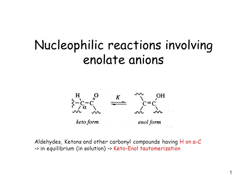 1 Nucleophilic reactions involving enolate anions Aldehydes, Ketons and other carbonyl compounds having H on α-C -> in equilibrium (in solution) -> Keto-Enol tautomerization