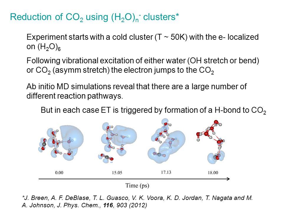 Reduction of CO 2 using (H 2 O) n - clusters* Ab initio MD simulations reveal that there are a large number of different reaction pathways.
