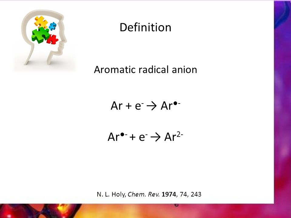 Definition Aromatic radical anion Ar + e - → Ar ●- Ar ●- + e - → Ar 2- N.