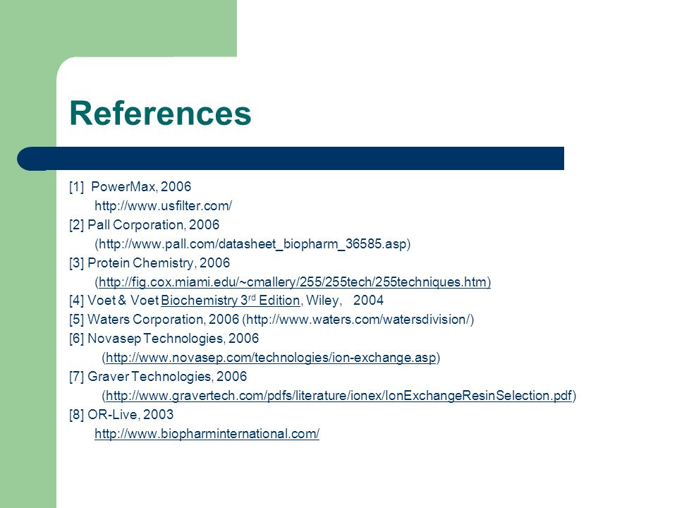 References [1] PowerMax, 2006 http://www.usfilter.com/ [2] Pall Corporation, 2006 (http://www.pall.com/datasheet_biopharm_36585.asp) [3] Protein Chemistry, 2006 (http://fig.cox.miami.edu/~cmallery/255/255tech/255techniques.htm) [4] Voet & Voet Biochemistry 3 rd Edition, Wiley, 2004 [5] Waters Corporation, 2006 (http://www.waters.com/watersdivision/) [6] Novasep Technologies, 2006 (http://www.novasep.com/technologies/ion-exchange.asp)http://www.novasep.com/technologies/ion-exchange.asp [7] Graver Technologies, 2006 (http://www.gravertech.com/pdfs/literature/ionex/IonExchangeResinSelection.pdf)http://www.gravertech.com/pdfs/literature/ionex/IonExchangeResinSelection.pdf [8] OR-Live, 2003 http://www.biopharminternational.com/