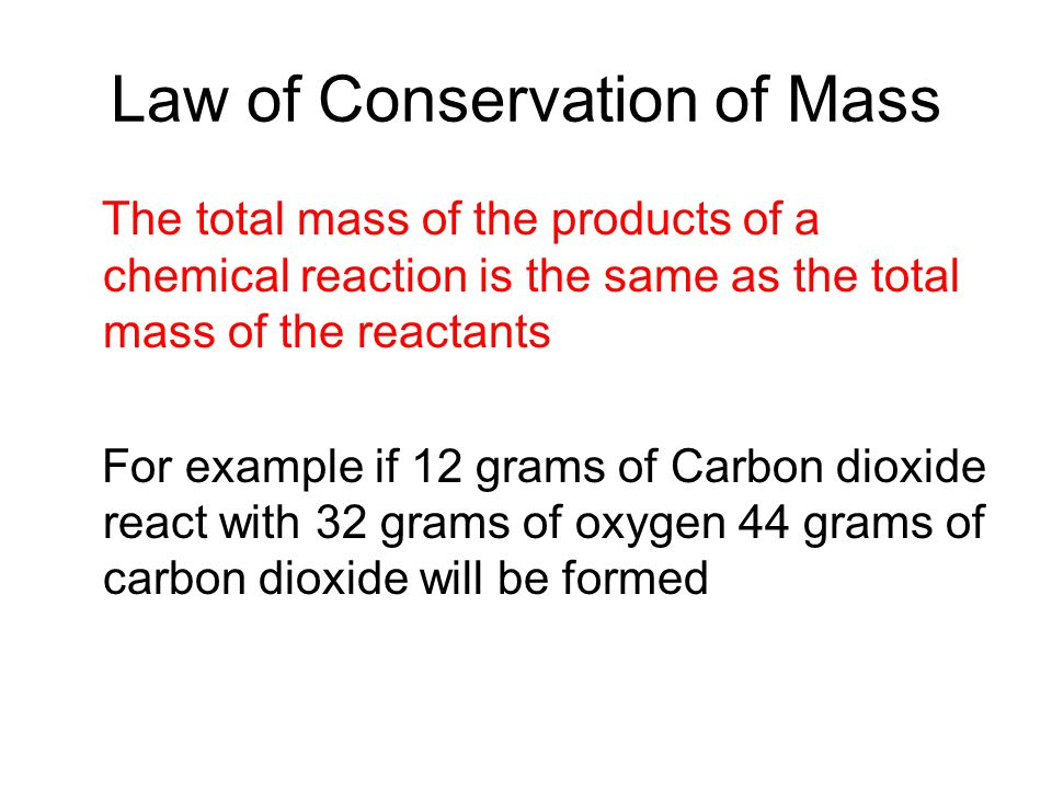 Law of Conservation of Mass The total mass of the products of a chemical reaction is the same as the total mass of the reactants For example if 12 grams of Carbon dioxide react with 32 grams of oxygen 44 grams of carbon dioxide will be formed