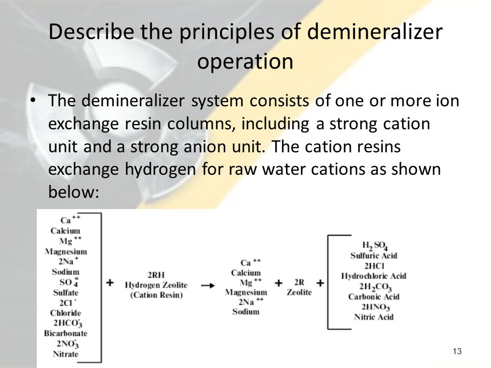 Describe the principles of demineralizer operation The anion resins exchange hydroxyl for raw water anions.