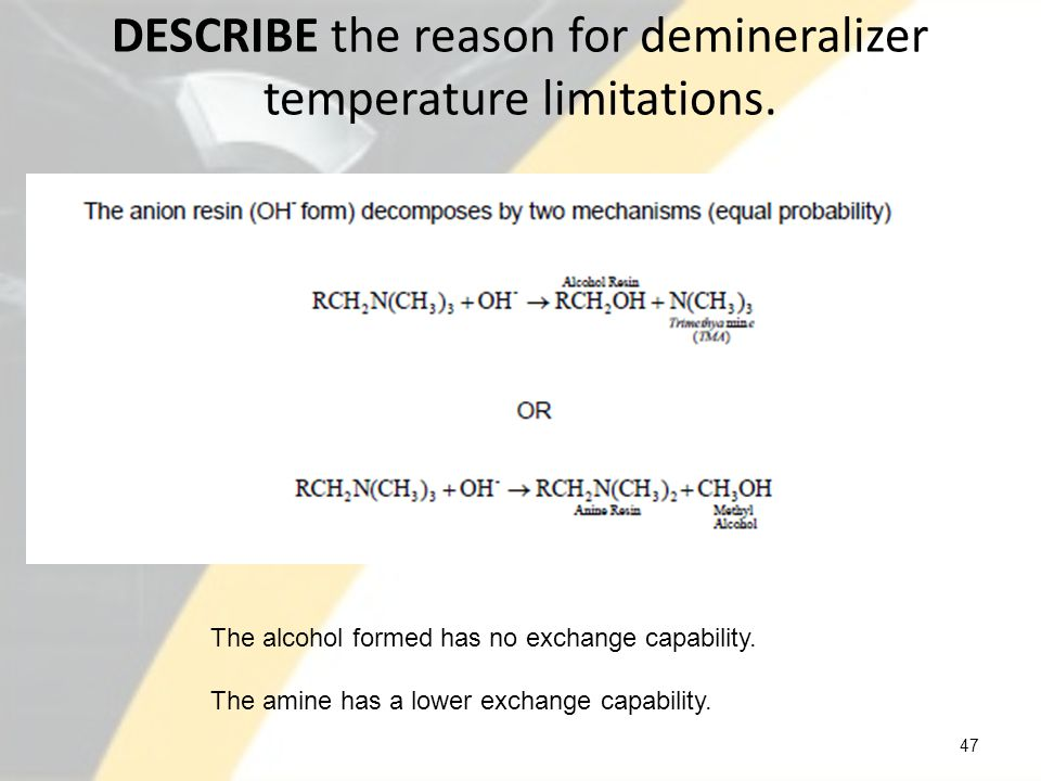 DESCRIBE the reason for demineralizer temperature limitations. 47 The alcohol formed has no exchange capability. The amine has a lower exchange capabi