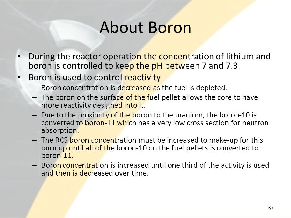 About Boron During the reactor operation the concentration of lithium and boron is controlled to keep the pH between 7 and 7.3. Boron is used to contr