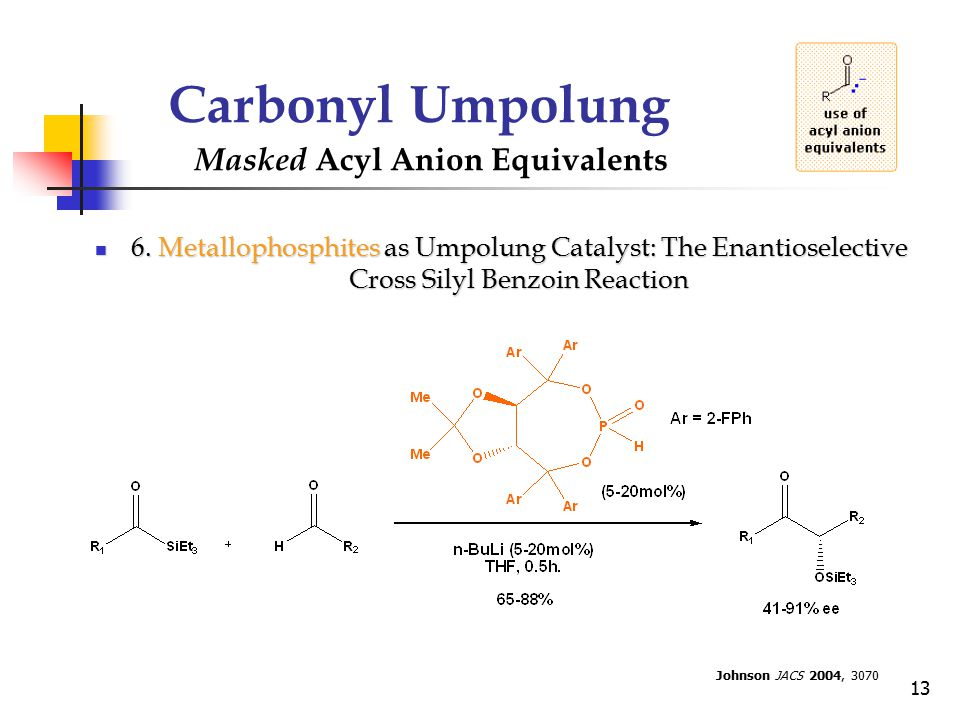 13 Carbonyl Umpolung Masked Acyl Anion Equivalents 6. Metallophosphites as Umpolung Catalyst: The Enantioselective Cross Silyl Benzoin Reaction 6. Met