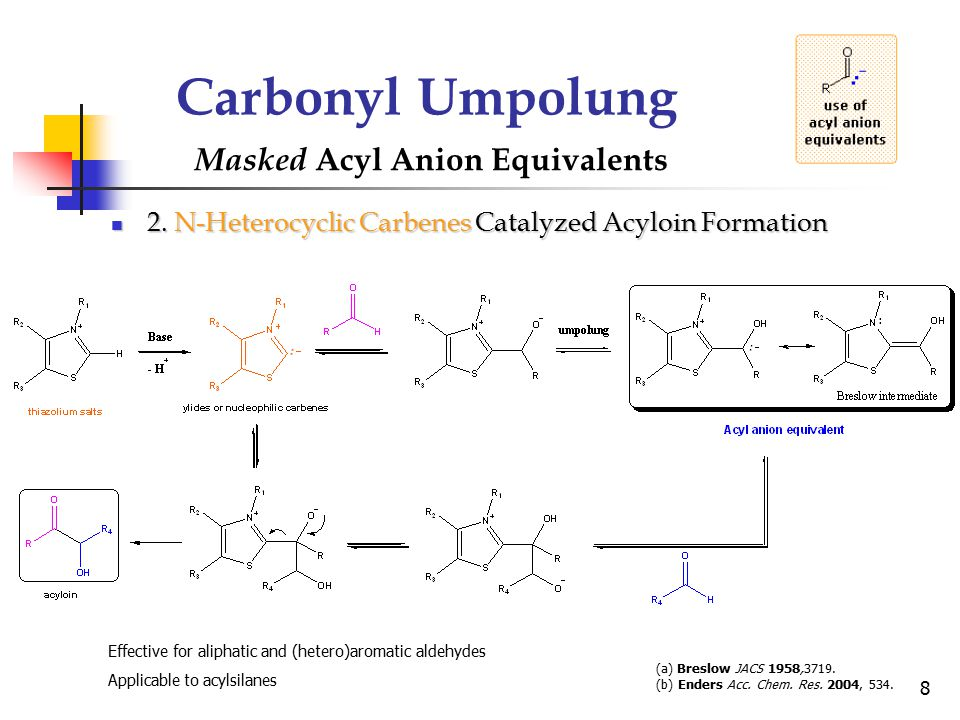 8 Carbonyl Umpolung Masked Acyl Anion Equivalents (a) Breslow JACS 1958,3719. (b) Enders Acc. Chem. Res. 2004, 534. 2. N-Heterocyclic Carbenes Catalyz