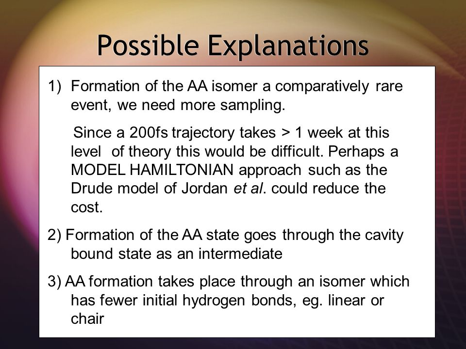 Possible Explanations 1)Formation of the AA isomer a comparatively rare event, we need more sampling.
