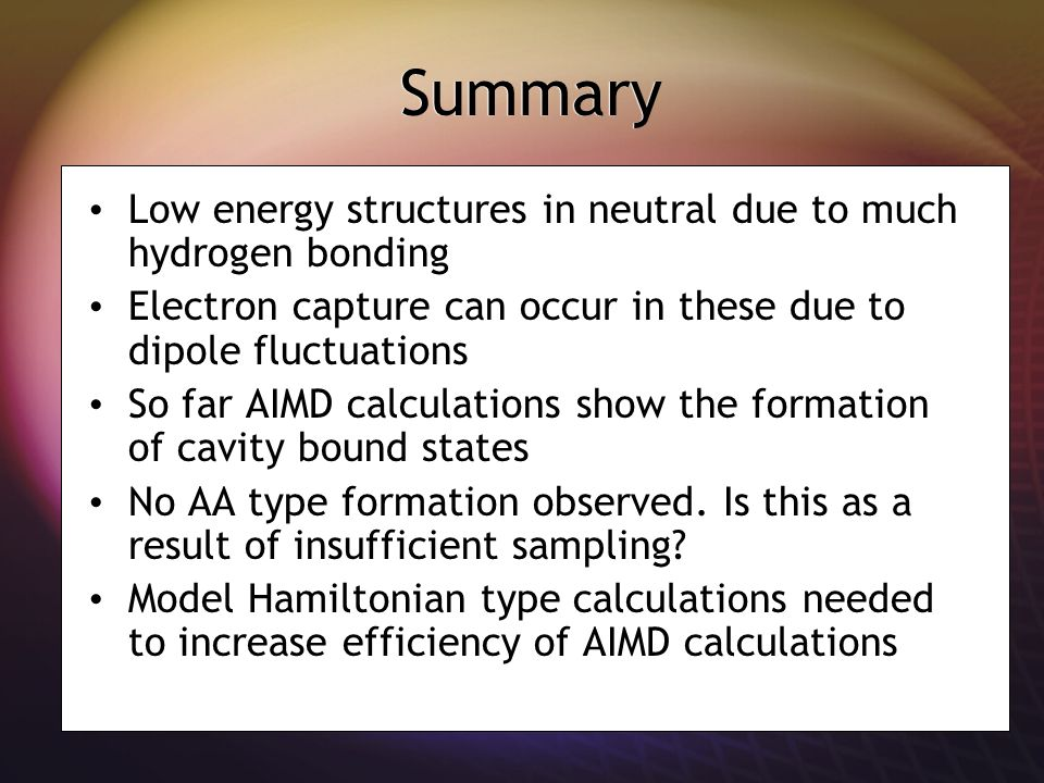 Summary Low energy structures in neutral due to much hydrogen bonding Electron capture can occur in these due to dipole fluctuations So far AIMD calculations show the formation of cavity bound states No AA type formation observed.