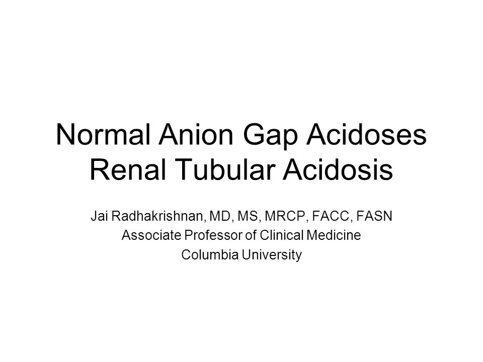 Normal Anion Gap Acidoses Renal Tubular Acidosis Jai Radhakrishnan, MD, MS, MRCP, FACC, FASN Associate Professor of Clinical Medicine Columbia Univers