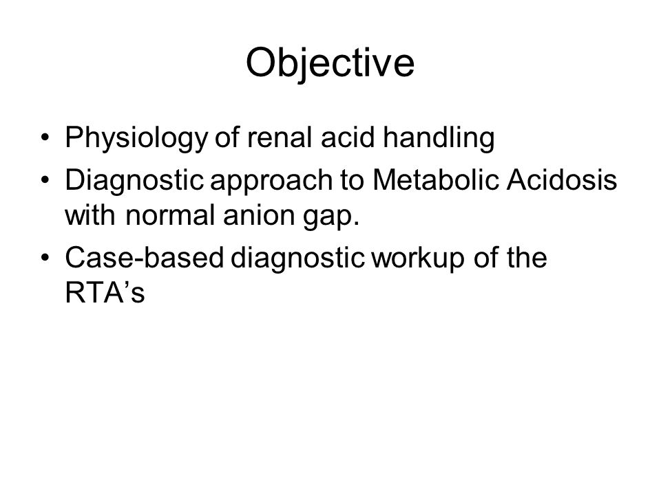 Objective Physiology of renal acid handling Diagnostic approach to Metabolic Acidosis with normal anion gap. Case-based diagnostic workup of the RTA's