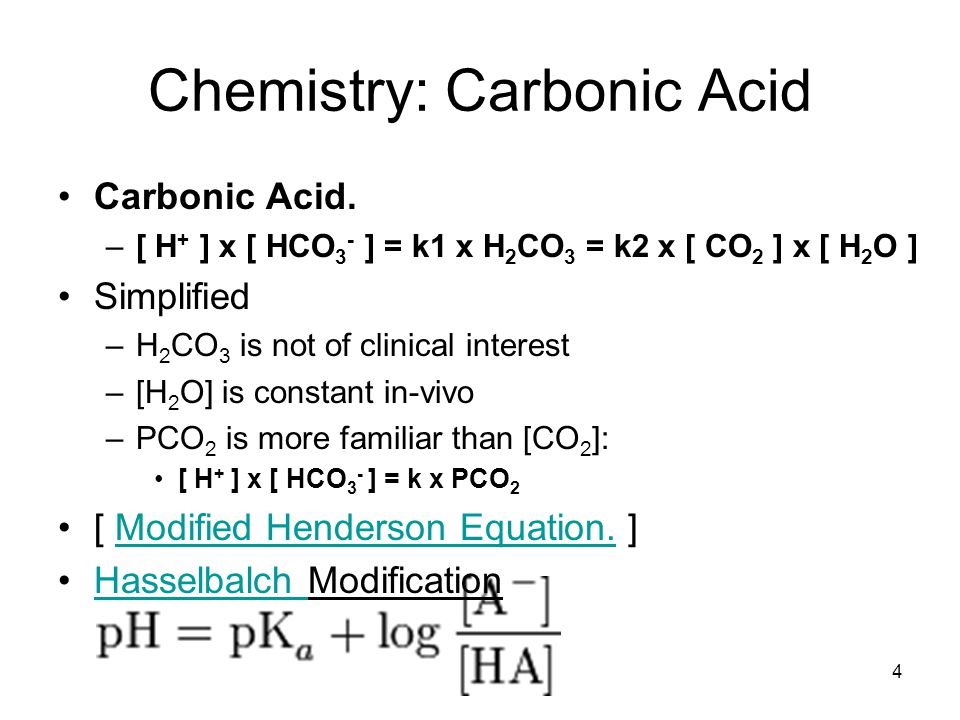 Chemistry: Carbonic Acid Carbonic Acid. –[ H + ] x [ HCO 3 - ] = k1 x H 2 CO 3 = k2 x [ CO 2 ] x [ H 2 O ] Simplified –H 2 CO 3 is not of clinical int