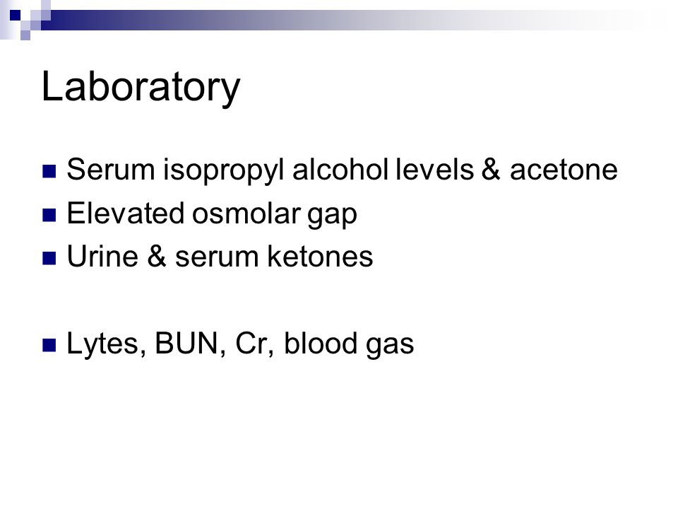 Laboratory Serum isopropyl alcohol levels & acetone Elevated osmolar gap Urine & serum ketones Lytes, BUN, Cr, blood gas