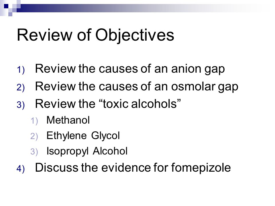 Review of Objectives 1) Review the causes of an anion gap 2) Review the causes of an osmolar gap 3) Review the toxic alcohols 1) Methanol 2) Ethylene Glycol 3) Isopropyl Alcohol 4) Discuss the evidence for fomepizole