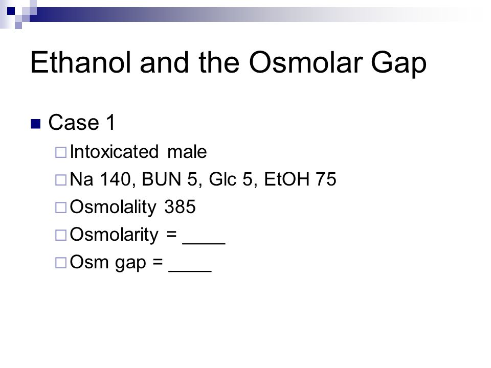 Ethanol and the Osmolar Gap Case 1  Intoxicated male  Na 140, BUN 5, Glc 5, EtOH 75  Osmolality 385  Osmolarity = ____  Osm gap = ____