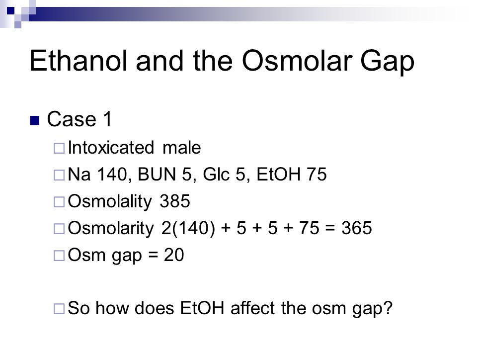 Ethanol and the Osmolar Gap Case 1  Intoxicated male  Na 140, BUN 5, Glc 5, EtOH 75  Osmolality 385  Osmolarity 2(140) + 5 + 5 + 75 = 365  Osm gap = 20  So how does EtOH affect the osm gap