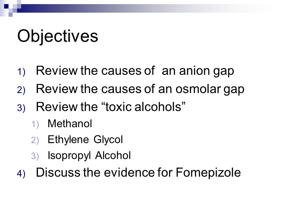 Objectives 1) Review the causes of an anion gap 2) Review the causes of an osmolar gap 3) Review the toxic alcohols 1) Methanol 2) Ethylene Glycol 3) Isopropyl Alcohol 4) Discuss the evidence for Fomepizole