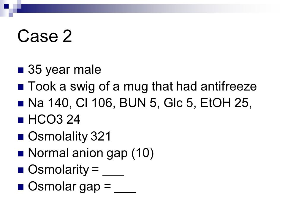 Case 2 35 year male Took a swig of a mug that had antifreeze Na 140, Cl 106, BUN 5, Glc 5, EtOH 25, HCO3 24 Osmolality 321 Normal anion gap (10) Osmolarity = ___ Osmolar gap = ___
