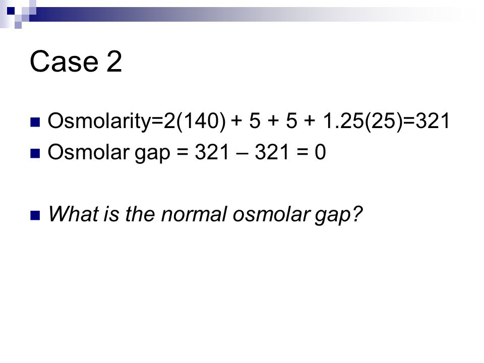 Case 2 Osmolarity=2(140) + 5 + 5 + 1.25(25)=321 Osmolar gap = 321 – 321 = 0 What is the normal osmolar gap