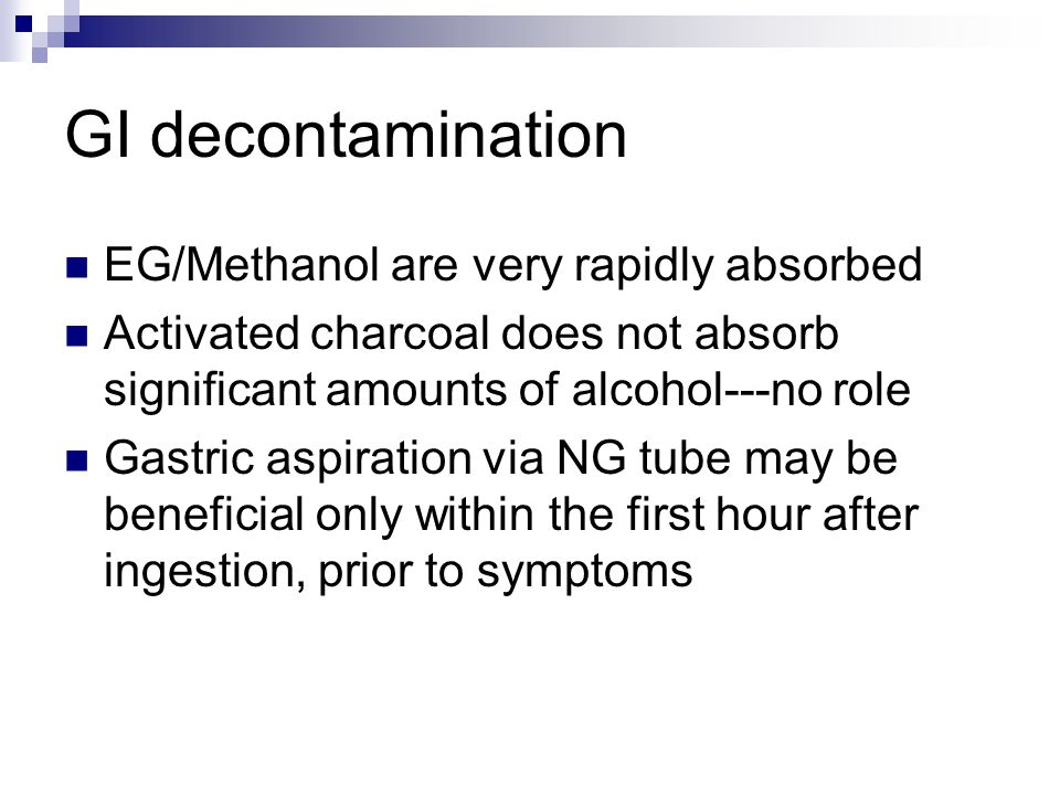 GI decontamination EG/Methanol are very rapidly absorbed Activated charcoal does not absorb significant amounts of alcohol---no role Gastric aspiration via NG tube may be beneficial only within the first hour after ingestion, prior to symptoms