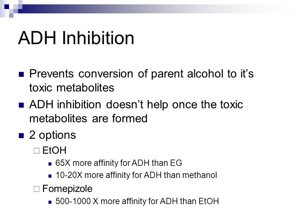 ADH Inhibition Prevents conversion of parent alcohol to it's toxic metabolites ADH inhibition doesn't help once the toxic metabolites are formed 2 options  EtOH 65X more affinity for ADH than EG 10-20X more affinity for ADH than methanol  Fomepizole 500-1000 X more affinity for ADH than EtOH