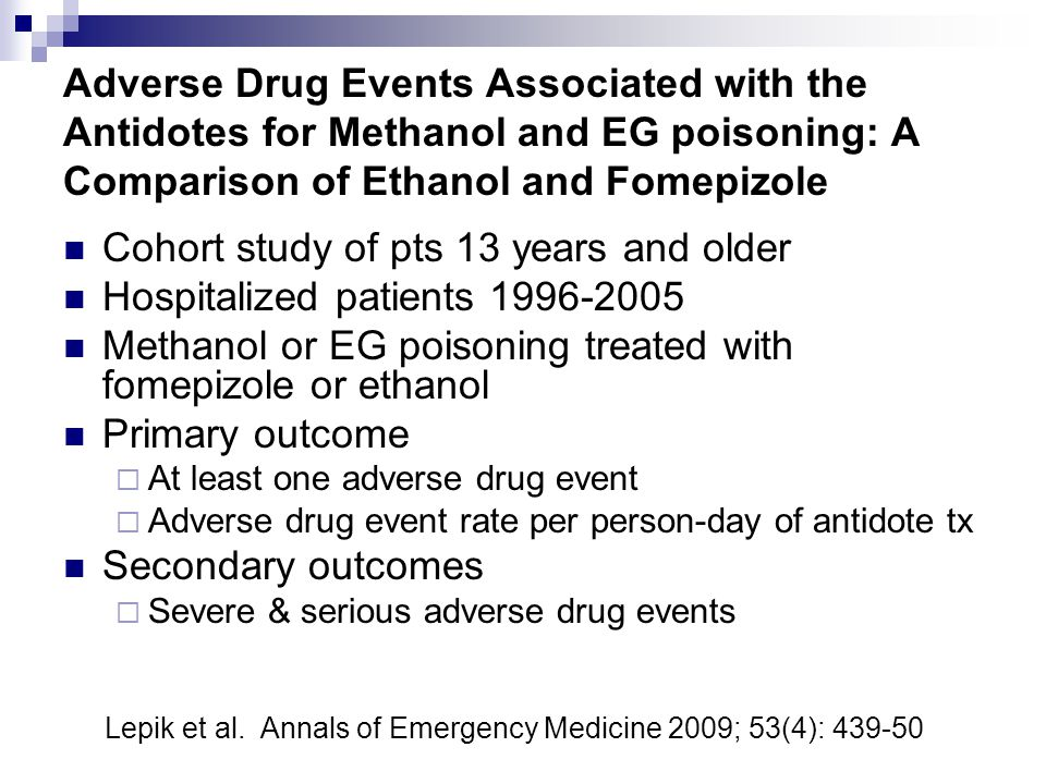 Adverse Drug Events Associated with the Antidotes for Methanol and EG poisoning: A Comparison of Ethanol and Fomepizole Cohort study of pts 13 years and older Hospitalized patients 1996-2005 Methanol or EG poisoning treated with fomepizole or ethanol Primary outcome  At least one adverse drug event  Adverse drug event rate per person-day of antidote tx Secondary outcomes  Severe & serious adverse drug events Lepik et al.