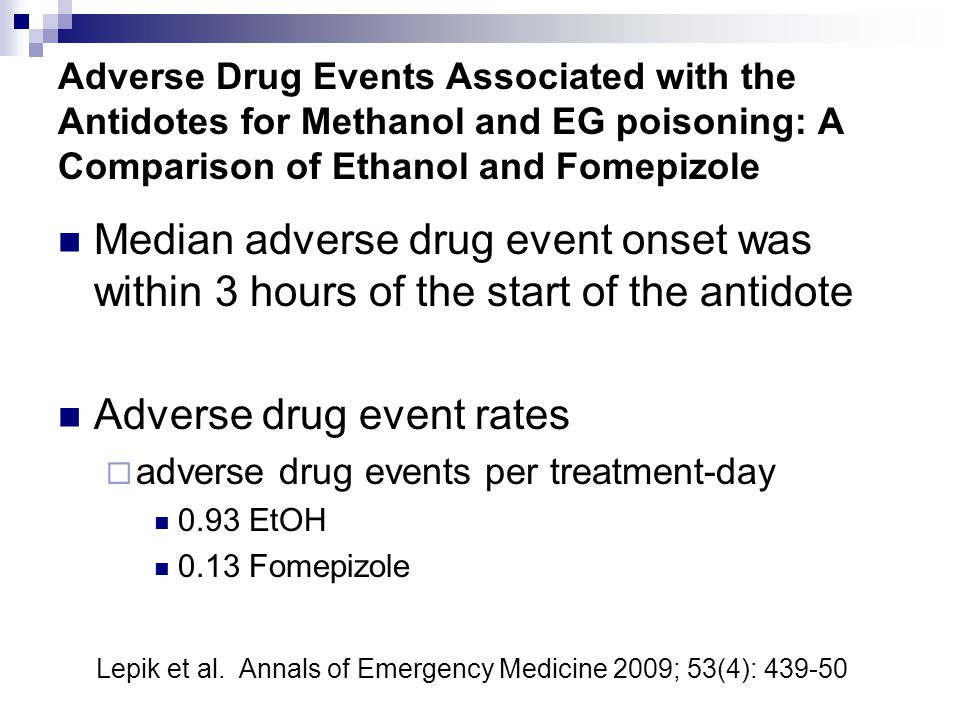 Adverse Drug Events Associated with the Antidotes for Methanol and EG poisoning: A Comparison of Ethanol and Fomepizole Median adverse drug event onset was within 3 hours of the start of the antidote Adverse drug event rates  adverse drug events per treatment-day 0.93 EtOH 0.13 Fomepizole Lepik et al.