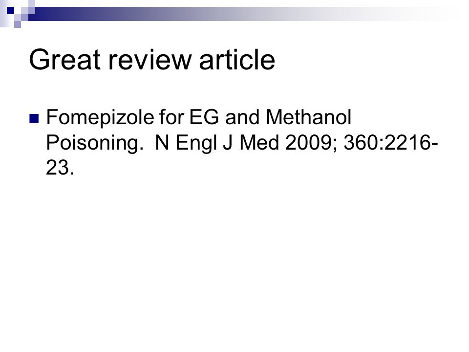 Great review article Fomepizole for EG and Methanol Poisoning. N Engl J Med 2009; 360:2216- 23.