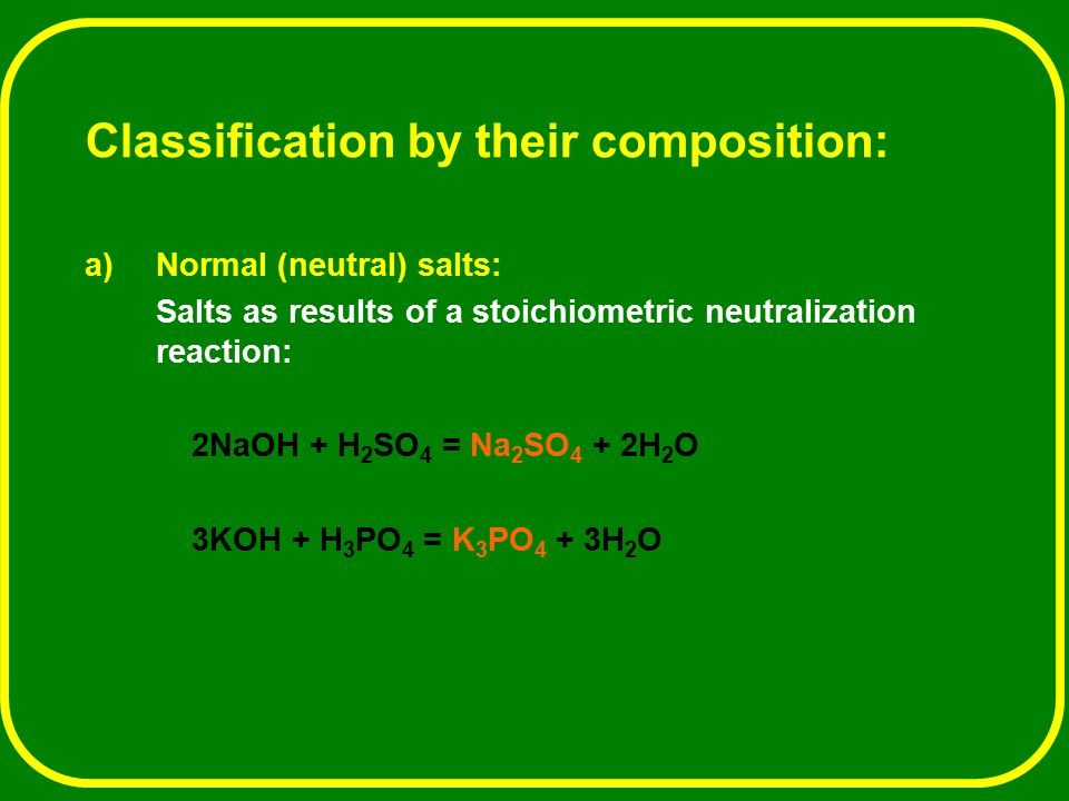 Classification by their composition: a)Normal (neutral) salts: Salts as results of a stoichiometric neutralization reaction: 2NaOH + H 2 SO 4 = Na 2 S
